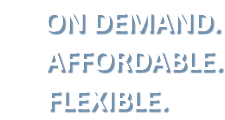 On demand. Affordable. Flexible.